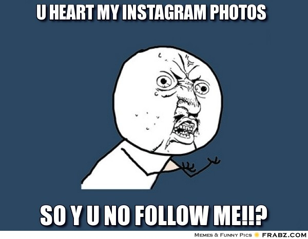 frabz-U-heart-my-instagram-photos-So-Y-U-NO-FOLLOW-ME-c884b7